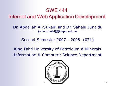 SWE 444: Internet & Web Application Development0.1 SWE 444 Internet and Web Application Development Dr. Abdallah Al-Sukairi and Dr. Sahalu Junaidu