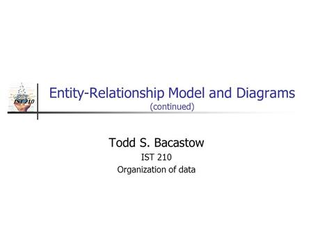 IST 210 Entity-Relationship Model and Diagrams (continued) Todd S. Bacastow IST 210 Organization of data.