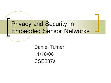 Privacy and Security in Embedded Sensor Networks Daniel Turner 11/18/08 CSE237a.