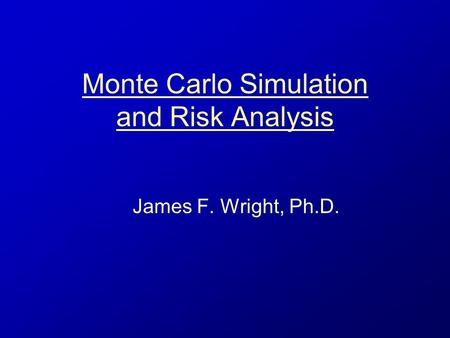 Monte Carlo Simulation and Risk Analysis James F. Wright, Ph.D.