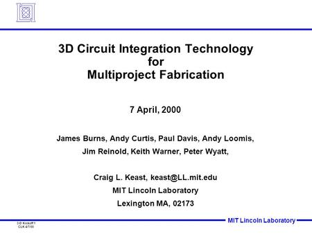 MIT Lincoln Laboratory 3-D Kickoff 1 CLK 4/7/00 3D Circuit Integration Technology for Multiproject Fabrication 7 April, 2000 James Burns, Andy Curtis,