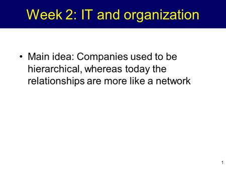 1 Week 2: IT and organization Main idea: Companies used to be hierarchical, whereas today the relationships are more like a network.