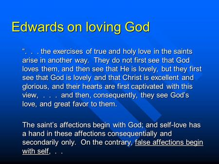 "Edwards on loving God ""... the exercises of true and holy love in the saints arise in another way. They do not first see that God loves them, and then."