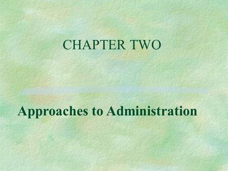 CHAPTER TWO Approaches to Administration. Objectives, 1 §1. Name the first great leader that drew attention to the study of administration. §2. Name and.