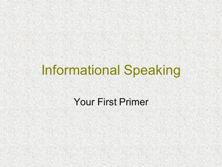 Informational Speaking Your First Primer. Two Things Everyone Should Know: Your subject Your audience.