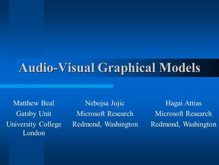 Audio-Visual Graphical Models Matthew Beal Gatsby Unit University College London Nebojsa Jojic Microsoft Research Redmond, Washington Hagai Attias Microsoft.