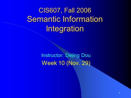 1 CIS607, Fall 2006 Semantic Information Integration Instructor: Dejing Dou Week 10 (Nov. 29)