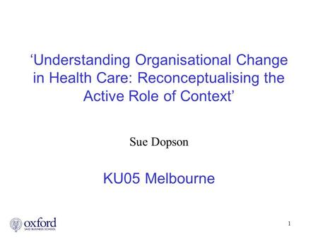 1 'Understanding Organisational Change in Health Care: Reconceptualising the Active Role of Context' Sue Dopson KU05 Melbourne.