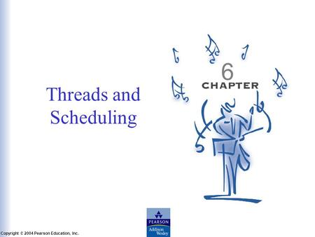 Slide 6-1 Copyright © 2004 Pearson Education, Inc. Operating Systems: A Modern Perspective, Chapter 6 Threads and Scheduling 6.