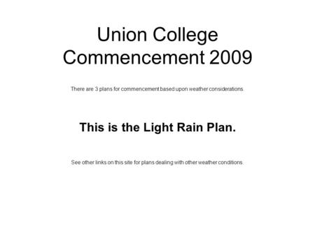 Union College Commencement 2009 There are 3 plans for commencement based upon weather considerations. This is the Light Rain Plan. See other links on this.
