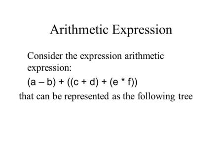 Arithmetic Expression Consider the expression arithmetic expression: (a – b) + ((c + d) + (e * f)) that can be represented as the following tree.