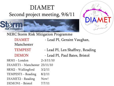 DIAMET Second project meeting, 9/6/11 NERC Storm Risk Mitigation Programme DIAMET - Lead PI, Geraint Vaughan, Manchester TEMPEST - Lead PI, Len Shaffrey,