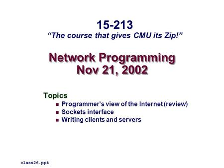 "Network Programming Nov 21, 2002 Topics Programmer's view of the Internet (review) Sockets interface Writing clients and servers class26.ppt 15-213 ""The."