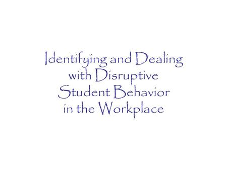 Identifying and Dealing with Disruptive Student Behavior in the Workplace.