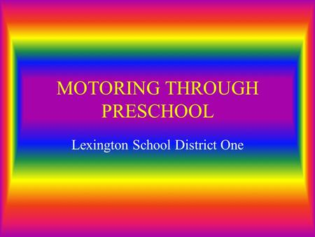 MOTORING THROUGH PRESCHOOL Lexington School District One.