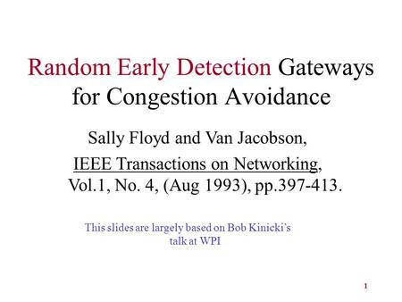 1 Random Early Detection Gateways for Congestion Avoidance Sally Floyd and Van Jacobson, IEEE Transactions on Networking, Vol.1, No. 4, (Aug 1993), pp.397-413.