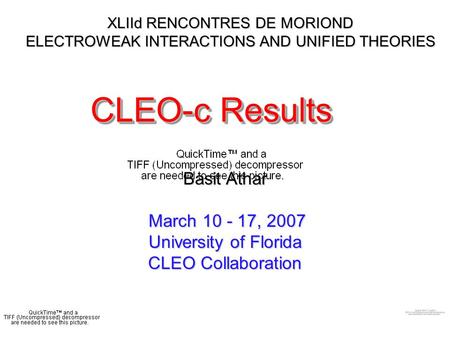 XLIId RENCONTRES DE MORIOND ELECTROWEAK INTERACTIONS AND UNIFIED THEORIES CLEO-c Results Basit Athar March 10 - 17, 2007 University of Florida CLEO Collaboration.