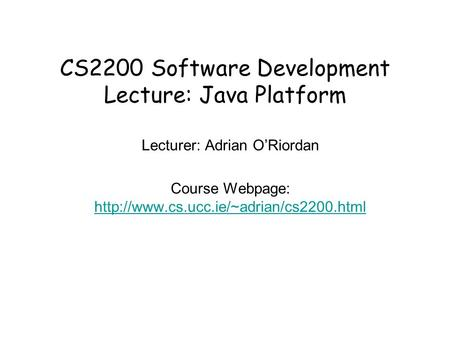 CS2200 Software Development Lecture: Java Platform Lecturer: Adrian O'Riordan Course Webpage: