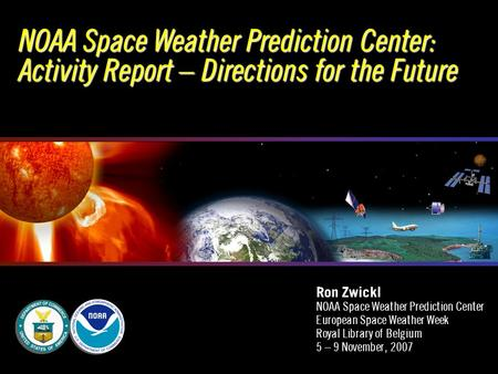NOAA Space Weather Prediction Center: Activity Report – Directions for the Future Ron Zwickl NOAA Space Weather Prediction Center European Space Weather.