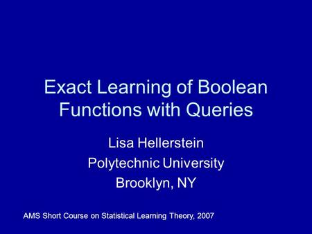 Exact Learning of Boolean Functions with Queries Lisa Hellerstein Polytechnic University Brooklyn, NY AMS Short Course on Statistical Learning Theory,