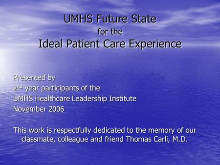 UMHS Future State for the Ideal Patient Care Experience Presented by 2 nd year participants of the UMHS Healthcare Leadership Institute November 2006 This.