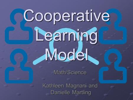 Cooperative Learning Model Math/Science Kathleen Magnani and Danielle Martling Danielle Martling.