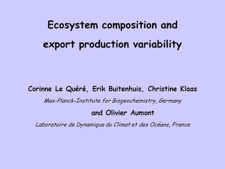 Ecosystem composition and export production variability Corinne Le Quéré, Erik Buitenhuis, Christine Klaas Max-Planck-Institute for Biogeochemistry, Germany.