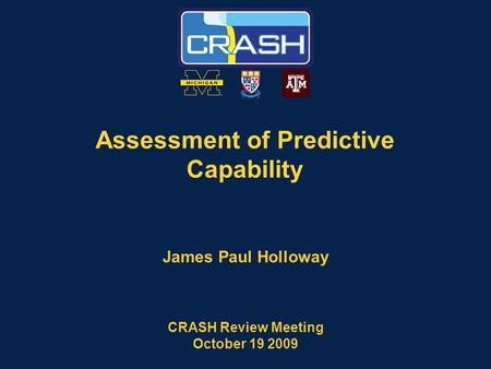 Assessment of Predictive Capability James Paul Holloway CRASH Review Meeting October 19 2009.