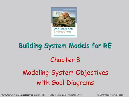 Www.wileyeurope.com/college/van lamsweerde Chap.8: Modeling System Objectives © 2009 John Wiley and Sons Building System Models for RE Chapter 8 Modeling.