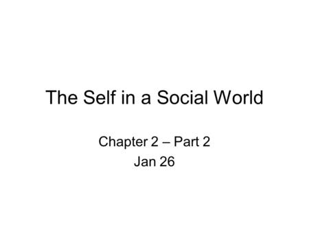 The Self in a Social World Chapter 2 – Part 2 Jan 26.