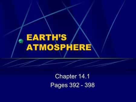 EARTH'S ATMOSPHERE Chapter 14.1 Pages 392 - 398. ATMOSPHERIC GASES 78% Nitrogen 21% Oxygen 1% Trace gases - argon, carbon dioxide, water vapor, etc.