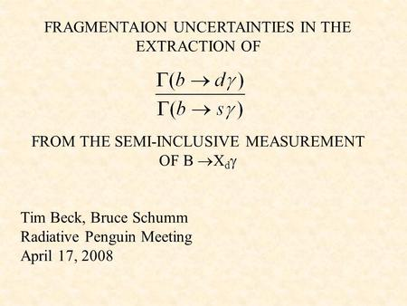 FRAGMENTAION UNCERTAINTIES IN THE EXTRACTION OF FROM THE SEMI-INCLUSIVE MEASUREMENT OF B  X d  Tim Beck, Bruce Schumm Radiative Penguin Meeting April.