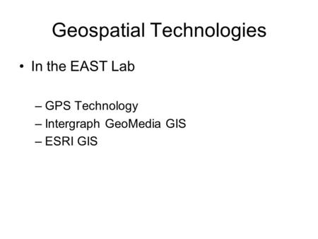 Geospatial Technologies In the EAST Lab –GPS Technology –Intergraph GeoMedia GIS –ESRI GIS.