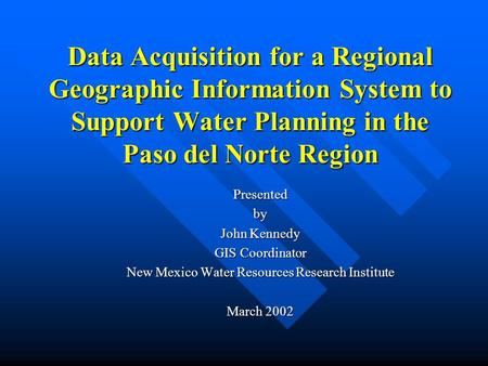 Data Acquisition for a Regional Geographic Information System to Support Water Planning in the Paso del Norte Region Presentedby John Kennedy GIS Coordinator.