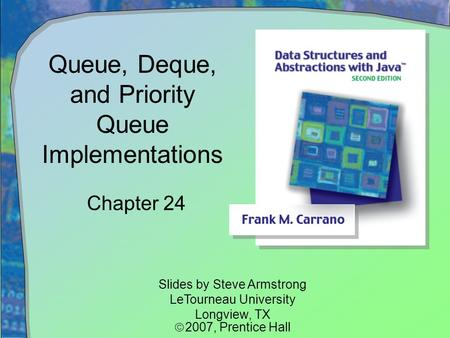 Queue, Deque, and Priority Queue Implementations Chapter 24 Slides by Steve Armstrong LeTourneau University Longview, TX  2007,  Prentice Hall.