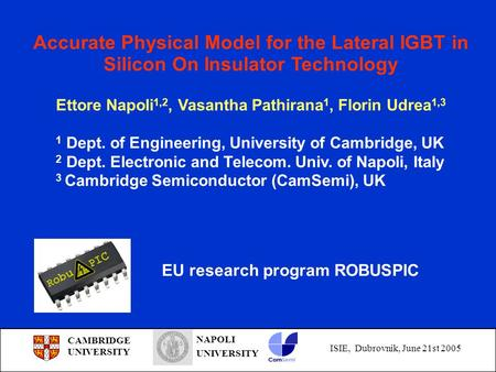 CAMBRIDGE UNIVERSITY NAPOLI UNIVERSITY ISIE, Dubrovnik, June 21st 2005 Accurate Physical Model for the Lateral IGBT in Silicon On Insulator Technology.