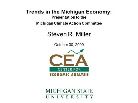 Trends in the Michigan Economy: Presentation to the Michigan Climate Action Committee Steven R. Miller October 30, 2009.