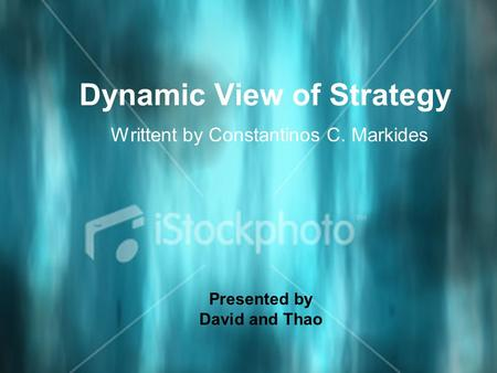 Dynamic View of Strategy Writtent by Constantinos C. Markides Presented by David and Thao.