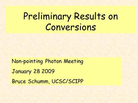 Preliminary Results on Conversions Non-pointing Photon Meeting January 28 2009 Bruce Schumm, UCSC/SCIPP.