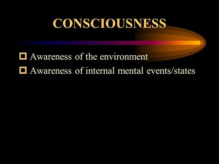 CONSCIOUSNESS  Awareness of the environment  Awareness of internal mental events/states.