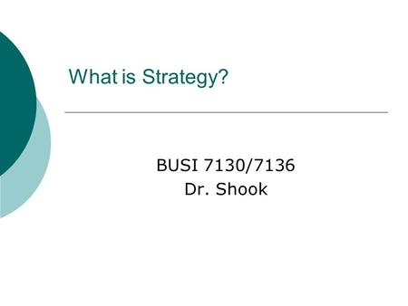 What is Strategy? BUSI 7130/7136 Dr. Shook.