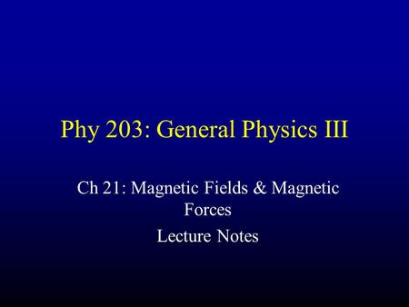 Phy 203: General Physics III Ch 21: Magnetic Fields & Magnetic Forces Lecture Notes.