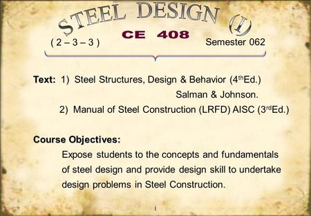 I Text: Text: 1) Steel Structures, Design & Behavior (4 th Ed.) Salman & Johnson. 2) Manual of Steel Construction (LRFD) AISC (3 rd Ed.) Course Objectives: