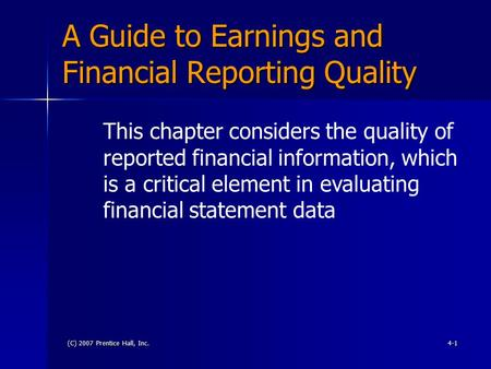 (C) 2007 Prentice Hall, Inc.4-1 A Guide to Earnings and Financial Reporting Quality This chapter considers the quality of reported financial information,