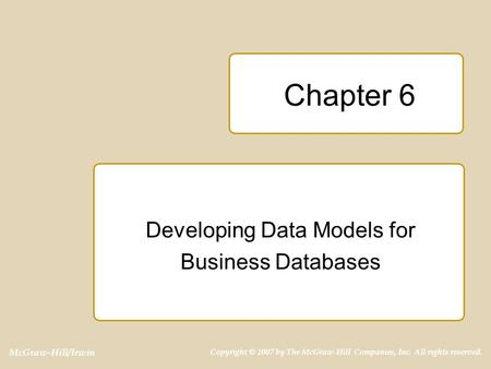 McGraw-Hill/Irwin Copyright © 2007 by The McGraw-Hill Companies, Inc. All rights reserved. Chapter 6 Developing Data Models for Business Databases.