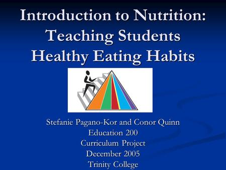 Introduction to Nutrition: Teaching Students Healthy Eating Habits Stefanie Pagano-Kor and Conor Quinn Education 200 Curriculum Project December 2005 Trinity.