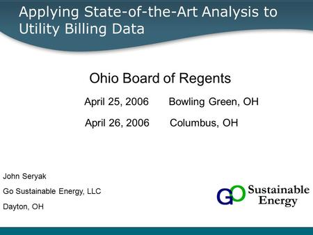 Applying State-of-the-Art Analysis to Utility Billing Data Ohio Board of Regents April 25, 2006 Bowling Green, OH April 26, 2006 Columbus, OH John Seryak.