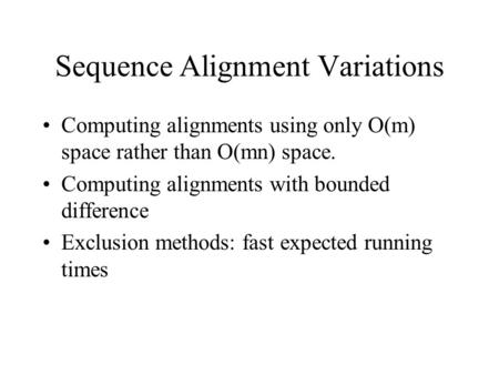 Sequence Alignment Variations Computing alignments using only O(m) space rather than O(mn) space. Computing alignments with bounded difference Exclusion.