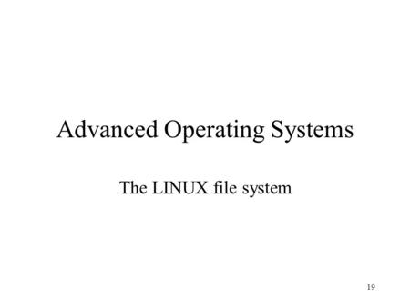 19 Advanced Operating Systems The LINUX file system.