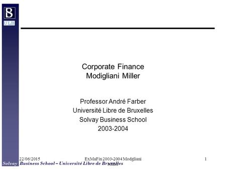 Solvay Business School – Université Libre de Bruxelles 22/06/2015ExMaFin 2003-2004 Modgliani Miller 1 Corporate Finance Modigliani Miller Professor André.